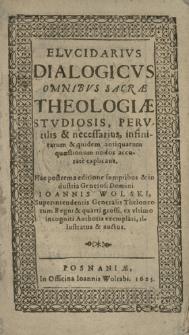Elvcidarivs Dialogicvs Omnibvs Sacræ Theologiæ Stvdiosis, Pervtilis & necessarius, infinitarum & quidem antiquarum quæstionum nodos accurate explicans