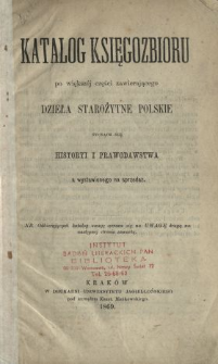 Katalog księgozbioru po większej części zawierającego dzieła starożytne polskie tyczące się historyi i prawodawstwa a wystawionego na sprzedaż.