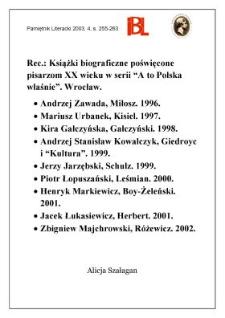 """""""Miłosz"""", A. Zawada, Wrocław 1996; """"Kisiel"""", M. Urbanek, Wrocław 1997; """"Gałczyński"""", K. Gałczyńska, Wrocław 1998; """"Giedroyc i """"Kultura"""""""", A. S. Kowalczyk, Wrocław 1999; """"Schulz"""", J. Jarzębski, Wrocław 1999; """"Leśmian"""", P. Łopuszański, Wrocław 2000; """"Boy-Żeleński"""", H. Markiewicz, Wrocław 2001; """"Herbert"""", J. Łukasiewicz, Wrocław 2001; """"Różewicz"""", Z. Majchrowski, Wrocław 2002"""