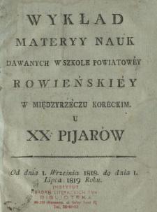 Wykład materyy nauk dawanych w Szkole Powiatowey Rowieńskiey w Międzyrzeczu Koreckim u xx. pijarów : od dnia 1. września 1818. do dnia 1. lipca 1819 roku.