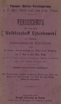 Verzeichniss der von dem Weihbischoff Cybichowski in Gnesen hinterlassenen Bibliothek welche in Posen, Wilhelmsplatz 17 rinks 2-ter Eingang am 7. Mai u. die folg. Tage von 10—1 Vormitt. und 3—6 Nachmittags öffentlich meistbietend gegen baare Zahlung versteigert wird. Inhalts-Verzeichniss umstehend.