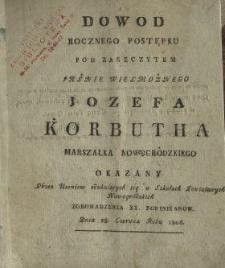 Dowod rocznego postępku, pod zaszczytem [...] Jozefa Korbutha [...] : okazany przez uczniow edukuiących się w szkołach powiatowych nowogródzkich zgromadzenia xx. dominikanow dnia 28. czerwca roku 1806.