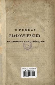O Pusczy Białowiezkiéy i o celnieyszych w niéy zwiérzętach czyli Zdanie sprawy z polowaniá odbytego w dniach 15 i 16 lutego r. b. na dwa zubry [...].