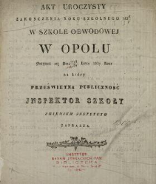 Akt uroczysty zakończenia roku szkolnego 1836/7 w Szkole Obwodowej w Opolu odbędzie się dnia 18/30 lipca 1837 roku : na który [...] Jnspektor Szkoły jmieniem Jnstytutu zaprasza.