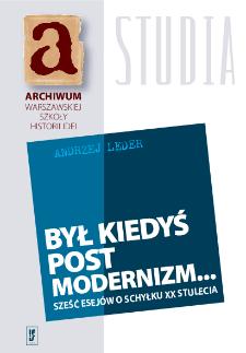 Był kiedyś postmodernizm... : sześć esejów o schyłku XX stulecia
