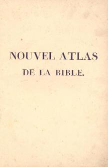 Nouvel Atlas de la Bible, pour servir a l'intelligence des Livres Sacrés de l'ancien et du Nouveau Testament
