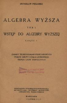 Algebra wyższa. T. 1. Wstęp do algebry wyższej. Cz. 1. Zasady teorji działań podstawowych pojęcie grupy i ciała liczbowego teorja liczb zespolonych