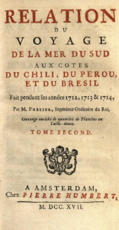 Relation Du Voyage De La Mer Du Sud Aux Cotes Du Chili, Du Perou Et Du Bresil : Fait pendant les années 1712, 1713 & 1714 [...] : Ouvrage enrichi de quantité de Planches en Taille-douce. T. 2