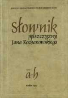 Słownik polszczyzny Jana Kochanowskiego. T. 1, A-H