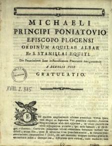 Michaeli Principi Poniatovio, Episcopo Plocensi Ordinum Aquilae Albae Et S. Stanislai Equiti, Die Faustissimae Suae in Pontificatum Plocensem Inaugurationis A Scholis Piis Gratulatio
