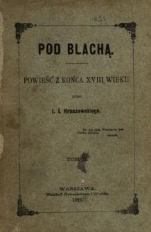 Pod Blachą : powieść z końca XVIII wieku. T. 2