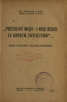 """""""Przyszłość moja! - I moje będzie za grobem zwycięstwo!""""... : szkice literackie o Juljuszu Słowackim"""