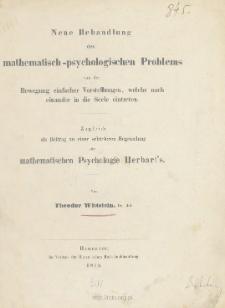 Neue Behandlung des mathematisch-psychologischen Problems von der Bewegung einfacher Vorstellungen, welche nach einander in die Seele eintreten: Zugleich als Beitrag zu einer schärfern Begründung der mathematischen Psychologie Herbart's