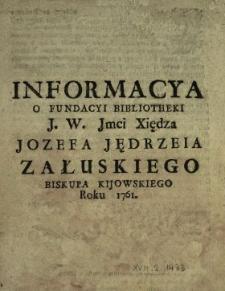 Informacya O Fundacyi Bibliotheki [...] Xiędza Jozefa Jędrzeia Załuskiego Biskupa Kijowskiego Roku 1761