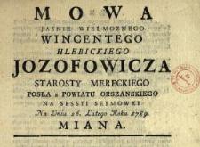 Mowa Jasnie Wielmoznego Wincentego Hlebickiego Jozofowicza Starosty Mereckiego, Posła z Powiatu Orszanskiego Na Sessyi Seymowey Na Dniu 26. Lutego Roku 1789. Miana