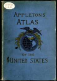 Appelton's Atlas of the United States consisting of general maps of the United States and Territories and a county map of each of the States : together with descriptive text outlining the history, geography, and political and educational organizations of the States with latest statistics of their resources nd industries.