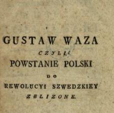 Gustaw Waza Czyli Powstanie Polski Do Rewolucyi Szwedzkiey Zblizone