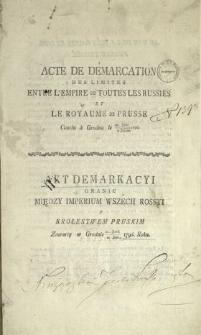 Acte De Démarcation Des Limites Entre L'Empire De Toutes Les Russies Et Le Royaume De Prusse Conclu à Grodno le 21. Juin / 2. Juillet 1796. : [Dat.:] Fait à Grodno à 2./13. Aout 1797. [!] = Akt Demarkacyi Granic Między Imperium Wszech Rossyi y Krolestwem Pruskim Zawarty w Grodnie 21. Junii / 2. Julii 1796. Roku : [Dat.:] Działo się w Grodnie dnia 2./13. Augusta 1796