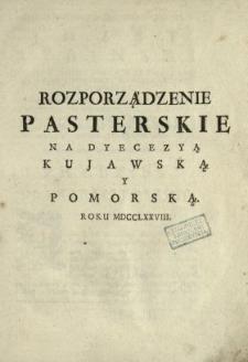 Rozporządzenie Pasterskie Na Dyecezyą Kujawską Y Pomorską Roku MDCCLXXVIII : [Dat.:] Dan w Warszawie Dnia 29 [...] Kwietnia, Roku 1778 [...]