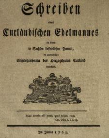 Schreiben eines Curländischen Edelmannes an seinen in Sachsen befindlichen Freund, die gegenwärtigen Angelegenheiten des Herzogthums Curland betreffend : Im Junius 1763