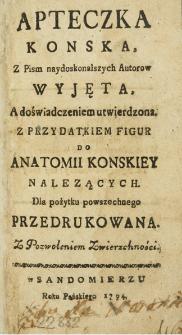 Apteczka Konska z pism naydoskonalszych Autorow Wyjęta, a doświadczeniem utwierdzona z przydatkiem figur do Anatomii Konskiey nalezących : dla pożytku powszechnego przedrukowana, z pozwoleniem zwierzchności