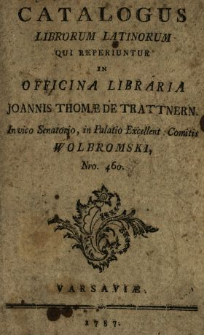 Catalogus Librorum Latinorum Qui Reperiuntur In Officina Libraria Joannis Thomæ De Trattnern In vico Senatorio, in Palatio Excellent. Comitis Wolbromski, Nro. 460