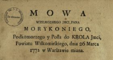 Mowa Wielmoznego Jmci Pana Morykoniego Podkomorzego y Posła do Krola Jmci, Powiatu Wiłkomirskiego, dnia 26 Marca 1772 w Warszawie miana