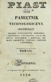 Piast : czyli pamiętnik technologiczny obeymujący przepisy dla gospodarstwa domowego i wieyskiego, ogrodnictwa, sztuk pięknych, rękodzielni i rzemiosł, niemniej lekarstwa domowe, pospolite i zwierzęce, T. 19 (1830).