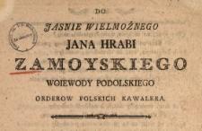 Do Jasnie Wielmożnego Jana Hrabi Zamoyskiego Woiewody Podolskiego Orderow Polskich Kawalera : [Dat.:] w Heilsbergu Dnia 24. Junii 1787