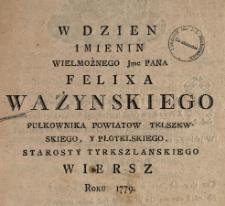 W Dzien Imienin Wielmożnego Jmc Pana Felixa Ważynskiego Pułkownika Powiatow Telszewskiego Y Płotelskiego, Starosty Tyrkszlanskiego Wiersz, Roku 1779