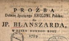 Proźba Dobrze życzącego Krolowi Polaka : Do JP. Blanszarda W Dzien Nowego Roku 1789