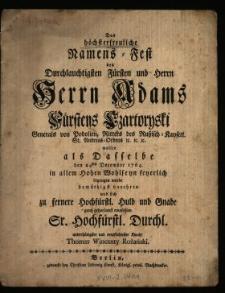 Das höchsterfreuliche Namens-Fest des [...] Herrn Adams Fürstens Czartoryski Generals von Podolien [...], wollte als Dasselbe den 24sten December 1764. in allem Hohen Wohlseyn feyerlich begangen wurde demüthigst verehren und sich zu fernere Hochfürstl. Huld und Gnade gantz gehorsamst empfehlen Sr. Hochfürstl. Durchl. unterthänigster und verpflichtester Knecht Thomas Wincenty Rożański