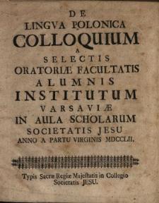 De Lingva Polonica Colloquium : A Selectis Oratoriæ Facultatis Alumnis Institutum Varsaviæ In Aula Scholarum Societatis Jesu Anno A Partu Virginis MDCCLII.