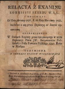 Relacya Z Examinu Kommissyi Skarbu W.X.L. Z Dwoch Lat : Od Raty 7browey 1786. R. do Raty Marcowey 1788. inclusive z nią przez Deputacyą od Stanów wyznaczoną Odprawionego