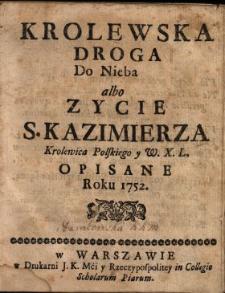 Krolewska Droga Do Nieba albo Zycie S. Kazimierza Krolewica Polskiego y W.X.L. Opisane Roku 1752