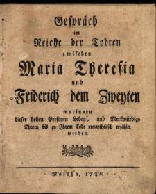 Gespräch im Reiche der Todten zwischen Maria Theresia und Friderich dem Zweyten worinnen dieser hohen Personen Leben, und Merkwürdige Thaten bis zu Ihrem Tode unpartheiisch erzählet werden. [1].