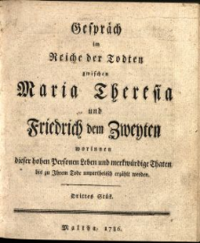 Gespräch im Reiche der Todten zwischen Maria Theresia und Friderich dem Zweyten worinnen dieser hohen Personen Leben, und Merkwürdige Thaten bis zu Ihrem Tode unpartheiisch erzählet werden. St. 3.