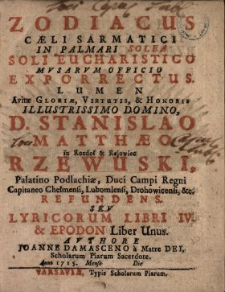 Zodiacus Cæli Sarmatici In Palmari Solea Soli Eucharistico Mvsarvm Officio Exporrectus : Lumen Avitæ Gloriæ, Virtutis & Honoris [...] D. Stanislao Matthæo in Rozdoł & Rejowiec Rzewuski, Palatino Podlachiæ [...] Refundens Sev Lyricorum Libri IV. & Epodon Liber Unus