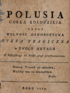 Polusia Corka Kołodzieja Czyli Wolnosc Oswobodzona : Opera Tragiczna w Dwoch Aktach Z Rossyiskiego na Polski język przetłumaczona