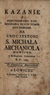 Kazanie O Pozytkowaniu Z Pomieszania Złych Pomiedzy Dobremi : Na Uroczystosc S. Michała Archanioła Mowione w Kollegiacie Łowickiey R.P. 1785