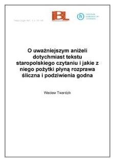 O uważniejszym aniżeli dotychmiast tekstu staropolskiego czytaniu i jakie z niego pożytki płyną rozprawa śliczna i podziwienia godna