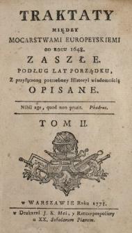 Traktaty Między Mocarstwami Europeyskiemi Od Roku 1648. Zaszłe : Podług Lat Porządku Z przyłączoną potrzebney Historyi wiadomością Opisane. T. 2