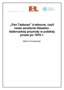 """""""Pan Tadeusz"""" à rebours czyli nowe wcielenie litewsko - białoruskiej przyrody w polskiej prozie po 1970 r."""