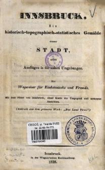 Innsbruck : ein historisch-topographisch-statistisches Gemälde dieser Stadt, nebst Ausflügen in die nahen Umgebungen : ein Wegweiser für Einheimische und Fremde.