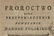 Proroctwo albo Przepowiednie Powstania Narodu Polskiego : W Manuskryptach JP. Karola Tarły Starosty Stężyckiego, potym Kasztelana Lubelskiego znalezione pod Rokiem 1732