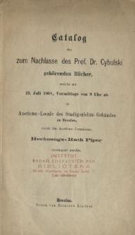 Katalog der zum Nachlasse des Prof. Dr. Cybulski gehörenden Bücher, welche am 22. Juli 1868, Vormittags von 9 Uhr ab im Auctions-Locale des Stadtgerichts-Gebäudes zu Breslau, durch den Auctions-Commissar, Rechnungs-Rath Piper versteigert werden