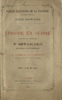 Un épisode en Suisse : traduit du pol. W Szwajcarji Juliusza Słowackiego ; Le Tombeau d'Agamemnon : fragment d'un voyage en Grèce.