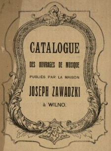Catalogue des ouvrages de musique publiés par la Maison Joseph Zawadzki à Wilno.
