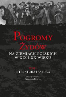 Pogromy Żydów na ziemiach polskich w XIX i XX wieku. T. 1, Literatura i sztuka ; Cz. 1, Pogromy Żydów w literaturze i piśmiennictwie