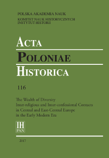 Acta Poloniae Historica T. 116 (2017), The Wealth of Diversity Inter-religious and Inter-confessional Contacts in Central and East-Central Europe in the Early Modern Era